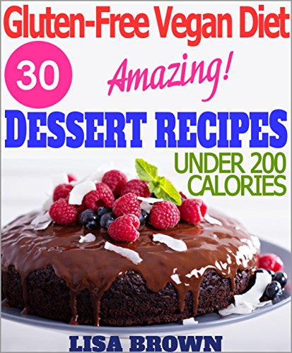 "Gluten-Free Vegan Diet: Amazing Dessert Recipes For Healthy Eating And Weight Loss ""The Delicious Way!"" (Under 200 Calories Per Serving) by Lisa Brown"