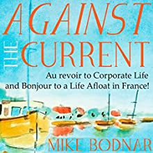 Against the Current: Au Revoir to Corporate Life and Bonjour to a Life Afloat in France! | Livre audio Auteur(s) : Mike Bodnar Narrateur(s) : Mike Bodnar