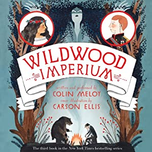 Wildwood Imperium: The Wildwood Chronicles, Book 3 | [Colin Meloy, Carson Ellis]