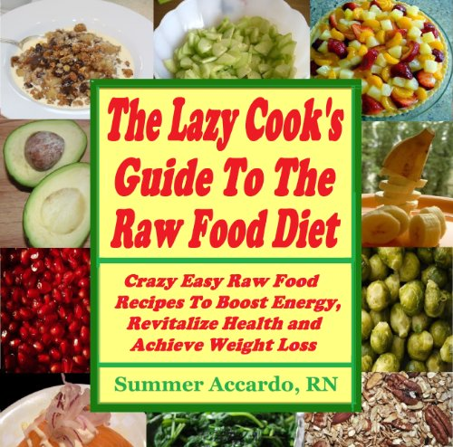 The Lazy Cook's Guide To The Raw Food Diet by Summer Accardo