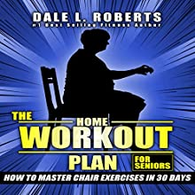 The Home Workout Plan for Seniors: How to Master Chair Exercises in 30 Days Audiobook by Dale L. Roberts Narrated by Marcus Schweiz