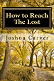 Joshua Carver How to Reach The Lost: Modern Day Evangelism