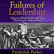 Failures of Leadership: History's Worst Rulers and How Their People Suffered For It | [Frederick Parker]