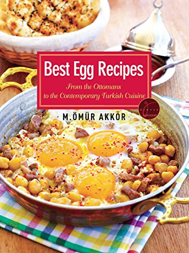 Best Egg Recipes: From the Ottomans to the Contemporary Turkish Cuisine by Omur Akkor
