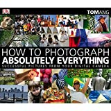How to Photograph Absolutely Everything: Successful Pictures from your Digital Cameraby Tom Ang