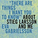'There Are Things I Want You to Know' about Stieg Larsson and Me (       UNABRIDGED) by Eva Gabrielsson, Marie-Francoise Colombani, Linda Coverdale (translator) Narrated by Cassandra Campbell