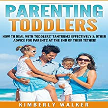 Parenting Toddlers: How to Deal with Toddlers' Tantrums Effectively & Other Advice for Parents at the End of Their Tether Audiobook by Kimberly Walker Narrated by Donna A Motta