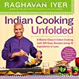 Indian Cooking Unfolded: A Master Class in Indian Cooking, Featuring 100 Easy Recipes Using 10 Ingredients or Less (0761165215) by Iyer, Raghavan