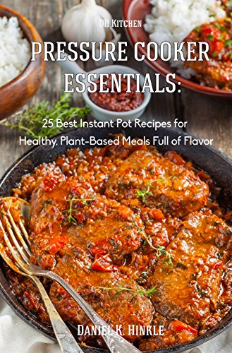 Pressure Cooker Essentials: 25 Best Instant Pot Recipes for Healthy, Plant-Based Meals Full of Flavor: whole foods, vegan recipes, healthy recipes (DH Kitchen Book 30) by Daniel Hinkle, Marvin Delgado, Ralph Replogle