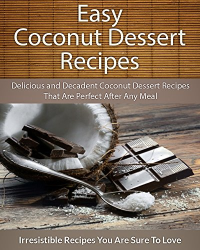 Easy Coconut Dessert Recipes: Delicious and Decadent Coconut Dessert Recipes That Are Perfect After Any Meal (The Easy Recipe) by Echo Bay Books