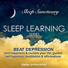 Beat Depression, Find Happiness & Reclaim Your Life: Sleep Learning, Guided Self Hypnosis, Meditation & Affirmations  by Jupiter Productions Narrated by Anna Thompson