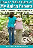How to Take Care of My Parents in their Old Age: A Son or Daughters Guide to Caregiving