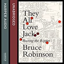 They All Love Jack: Busting the Ripper (       UNABRIDGED) by Bruce Robinson Narrated by Bruce Robinson, Phil Fox
