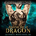 Taken by a Dragon: Eternal Mates Paranormal Romance Series, Book 7 Audiobook by Felicity Heaton Narrated by Charlotte Wright