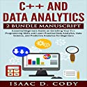 C++ and Data Analytics 2 Bundle Manuscript: Essential Beginners Guide on Enriching Your C++ Programming Skills and Learn Practical Data Analytics, Data Science, and Predictive Analytics for Beginners Audiobook by Isaac D. Cody Narrated by Kevin Theis