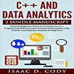 C++ and Data Analytics 2 Bundle Manuscript: Essential Beginners Guide on Enriching Your C++ Programming Skills and Learn Practical Data Analytics, Data Science, and Predictive Analytics for Beginners | Isaac D. Cody