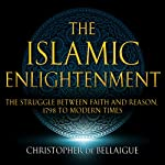 The Islamic Enlightenment: The Struggle Between Faith and Reason: 1798 to Modern Times   Christopher de Bellaigue