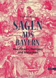 Sagen aus Bayern: Von Hexen, Heiligen und Halunken