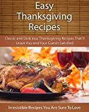 Easy Thanksgiving Recipes: Classic and Delicious Thanksgiving Recipes Thatll Leave You and Your Guests Satisfied (The Easy Recipe)