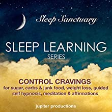 Control Cravings for Sugar, Carbs & Junk Food, Weight Loss: Sleep Learning, Guided Self Hypnosis, Meditation & Affirmations  by Jupiter Productions Narrated by Anna Thompson