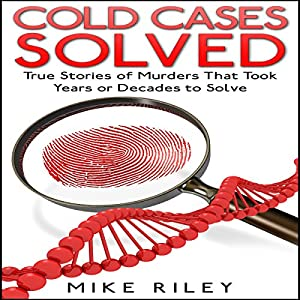 Cold Cases Solved: True Stories of Murders That Took Years or Decades to Solve Audiobook