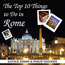 The Top 10 Things to Do in Rome: Your Ultimate Guide to Make Sure Your Trip to the Eternal City Includes the Best in Culture, Site Seeing, Shopping, Eating, Souvenirs and More! Audiobook by Xavier Zimms, Philip Ndukwe Narrated by Martyn Clements