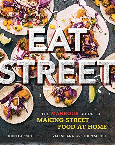 Eat Street: The ManBQue Guide to Making Street Food at Home by John Carruthers, Jesse Valenciana, John Scholl