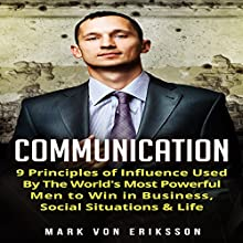 Communication: 9 Principles of Influence Used by the World's Most Powerful Men to Win in Business, Social Situations & Life: Communication, Book 1 Audiobook by Mark Von Eriksson Narrated by John McBride