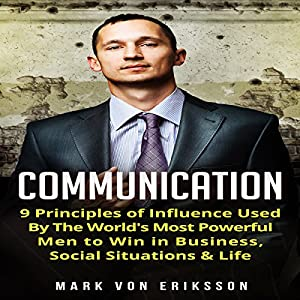 Communication: 9 Principles of Influence Used by the World's Most Powerful Men to Win in Business, Social Situations & Life: Communication, Book 1 Hörbuch von Mark Von Eriksson Gesprochen von: John McBride