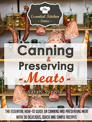 Free Kindle Book : Canning & Preserving Meats: The Essential How-To Guide On Canning and Preserving Meat With 30 Delicious, Quick and Simple Recipes (The Essential Kitchen Series Book 51)