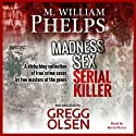 Madness, Sex, Serial Killer: A Disturbing Collection of True Crime Cases by Two Masters of the Genre (       UNABRIDGED) by M. William Phelps, Gregg Olsen Narrated by Kevin Pierce