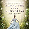 Among the Fair Magnolias: Four Southern Love Stories Audiobook by Tamera Alexander, Dorothy Love, Shelley Gray, Elizabeth Musser Narrated by Devon O'Day, Melba Sibrel