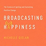 Broadcasting Happiness: The Science of Igniting and Sustaining Positive Change | Michelle Gielan