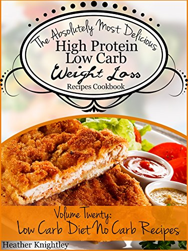 The Absolutely Most Delicious High Protein, Low Carb Weight Loss Recipes Cookbook Volume Twenty: Low Carb Diet Zero Carb No Carb Recipes by Heather Knightley