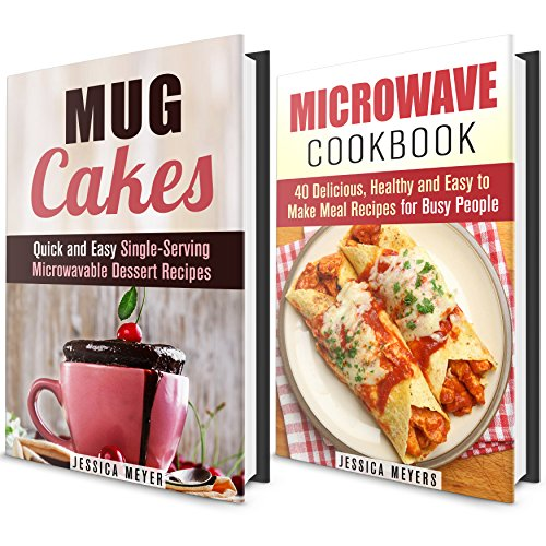 Microwave Meals Box Set: Microwave Meals and Mug Cakes Cookbook with Recipes for Busy People (Quick and Easy Meal and Dessert Recipes) by Jessica Meyers
