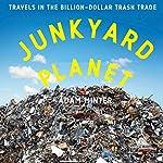 Junkyard Planet: Travels in the Billion-Dollar Trash Trade | Adam Minter