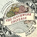The Clockwork Universe: Isaac Newton, The Royal Society, and the Birth of the Modern World | Edward Dolnick