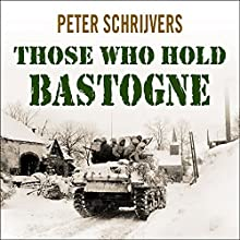Those Who Hold Bastogne: The True Story of the Soldiers and Civilians Who Fought in the Biggest Battle of the Bulge (       UNABRIDGED) by Peter Schrijvers Narrated by John Lee