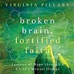 Broken Brain, Fortified Faith: Lessons of Hope Through a Child's Mental Illness | Virginia Pillars
