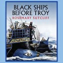 Black Ships Before Troy (       UNABRIDGED) by Rosemary Sutcliff Narrated by Robert Glenister