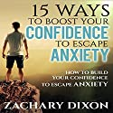 15 Ways to Boost Your Confidence When Feeling Anxious: How to Build Your Confidence to Escape Anxiety Audiobook by Zac Dixon Narrated by Mutt Rogers