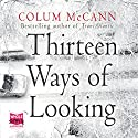 Thirteen Ways of Looking Audiobook by Colum McCann Narrated by Colum McCann