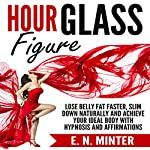 Hour Glass Figure: Lose Belly Fat Faster, Slim Down Naturally and Achieve Your Ideal Body with Hypnosis and Affirmations | E. N. Minter