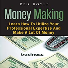 Money Making: Learn How to Utilize Your Professional Expertise and Make a Lot of Money (       UNABRIDGED) by Ben Boyle Narrated by Troy McElfresh