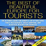 The Best of Beautiful Europe for Tourists 2nd Edition: The Ultimate Guide for Europe's Top Attractions, Finest Restaurants, Great Shopping, and Beautiful Beaches for Tourists! |  Getaway Guides