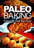Paleo Baking - Paleo Bread Recipes | Amazing Truly Paleo-Friendly Bread Recipes: (Caveman CookBook for bakers, sugar free, wheat free, grain free)