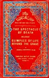 img - for The spectacle of death : including glimpses of life beyond the grave book / textbook / text book