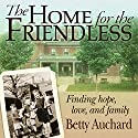 Home for the Friendless: Finding Hope, Love, and Family Audiobook by Betty Auchard Narrated by Betty Auchard