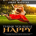 Think Yourself Happy: What Everybody Should Know About Positive Thinking and the Law of Attraction | Jonas Warstad