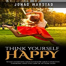Think Yourself Happy: What Everybody Should Know About Positive Thinking and the Law of Attraction Audiobook by Jonas Warstad Narrated by Greg Zarcone